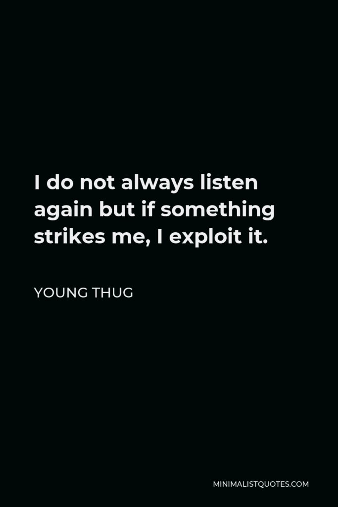 Young Thug Quote - I do not always listen again but if something strikes me, I exploit it.