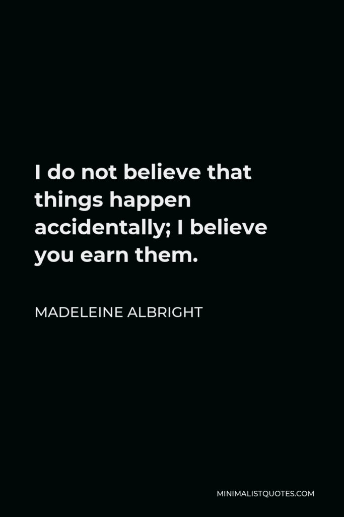 Madeleine Albright Quote - I do not believe that things happen accidentally; I believe you earn them.