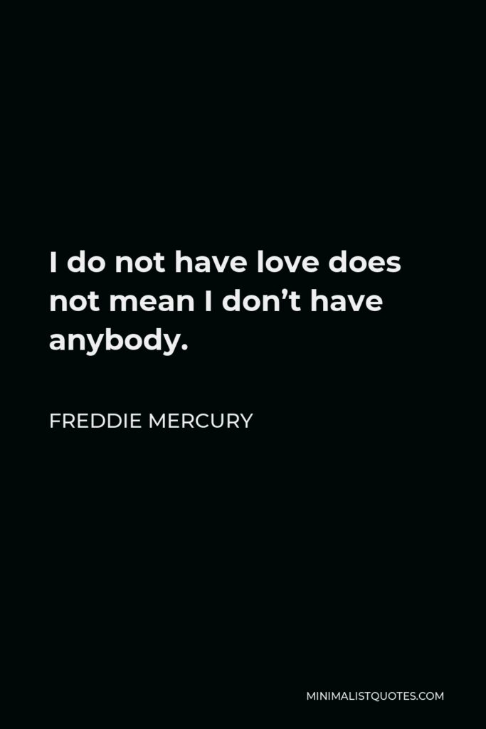 Freddie Mercury Quote - I do not have love does not mean I don't have anybody.