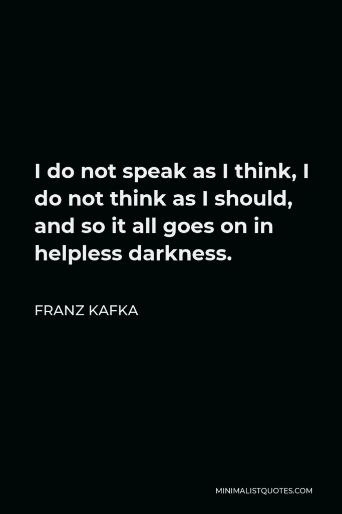 Franz Kafka Quote - I do not speak as I think, I do not think as I should, and so it all goes on in helpless darkness.