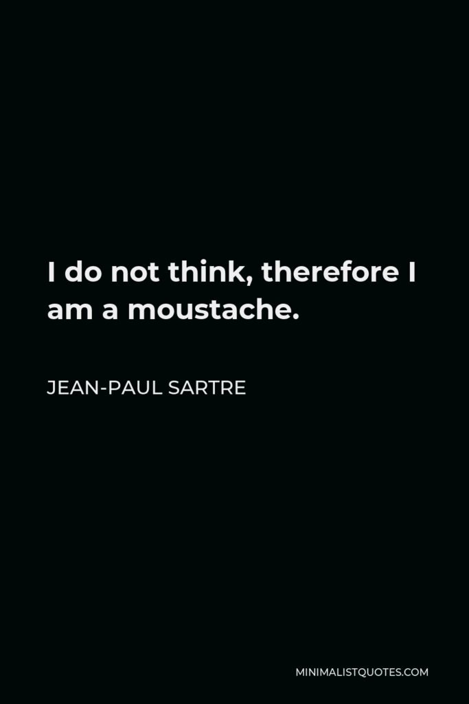 Jean-Paul Sartre Quote - I do not think, therefore I am a moustache.