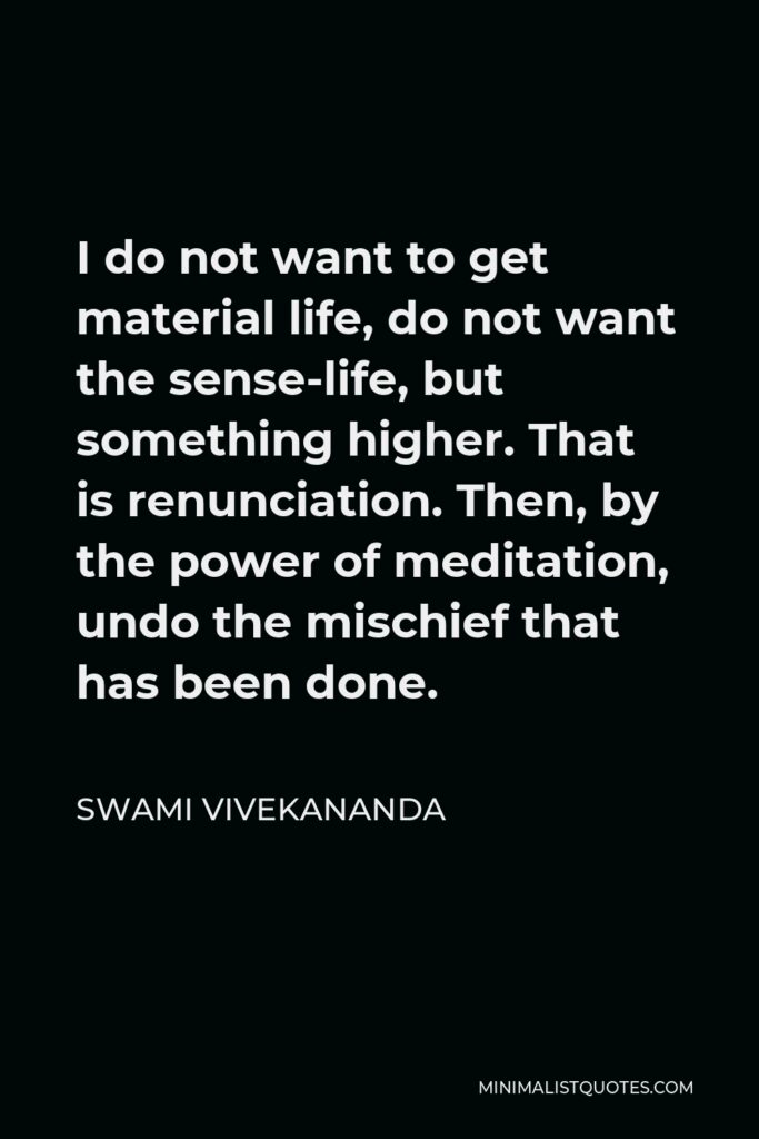 Swami Vivekananda Quote - I do not want to get material life, do not want the sense-life, but something higher. That is renunciation. Then, by the power of meditation, undo the mischief that has been done.