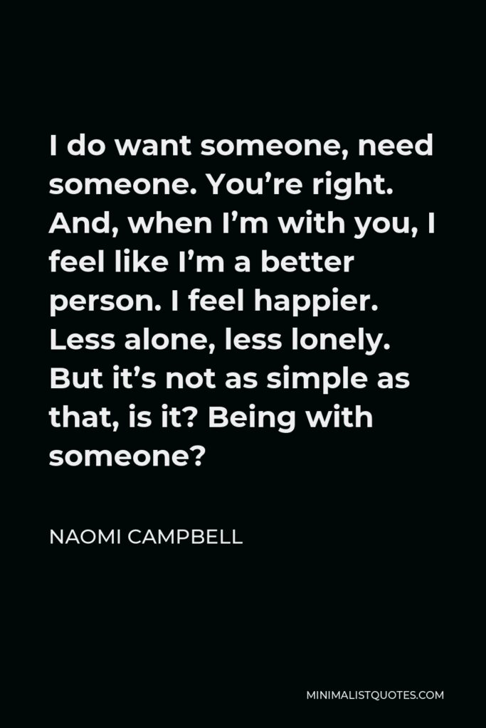 Naomi Campbell Quote - I do want someone, need someone. You're right. And, when I'm with you, I feel like I'm a better person. I feel happier. Less alone, less lonely. But it's not as simple as that, is it? Being with someone?