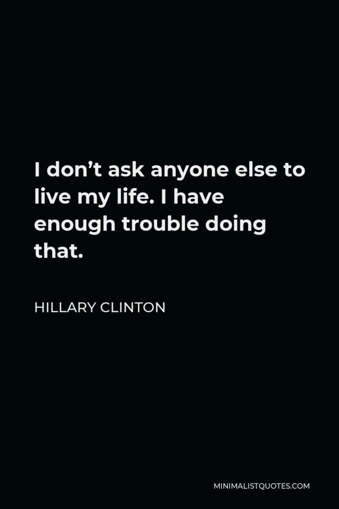 Hillary Clinton Quote - I don't ask anyone else to live my life. I have enough trouble doing that.