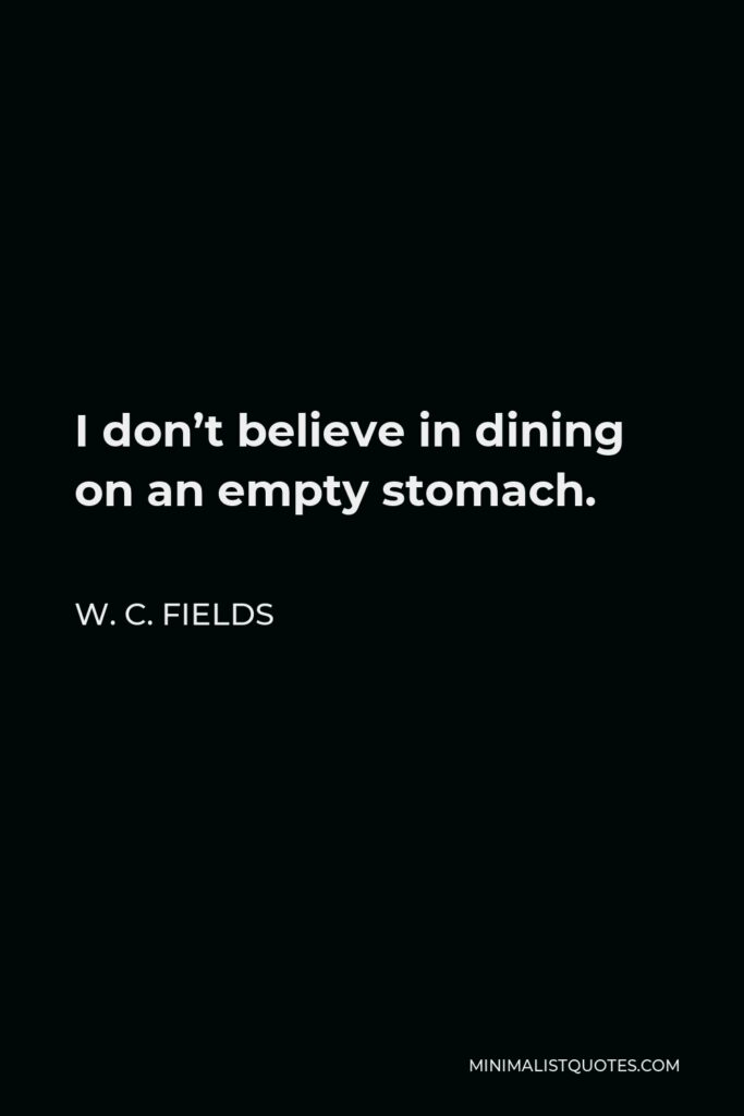 W. C. Fields Quote - I don't believe in dining on an empty stomach.