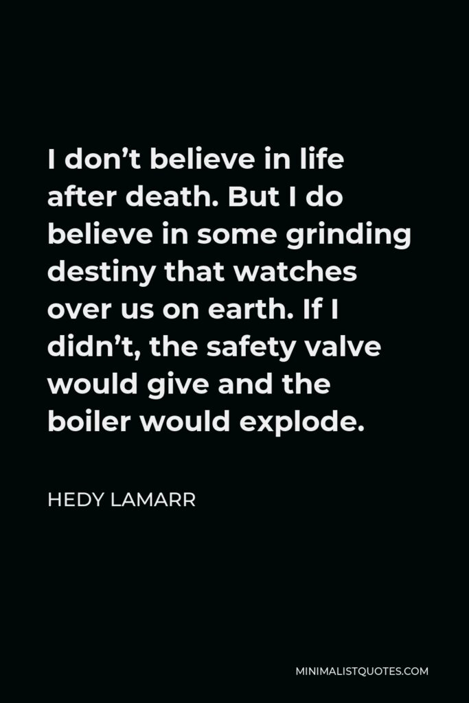Hedy Lamarr Quote - I don't believe in life after death. But I do believe in some grinding destiny that watches over us on earth. If I didn't, the safety valve would give and the boiler would explode.