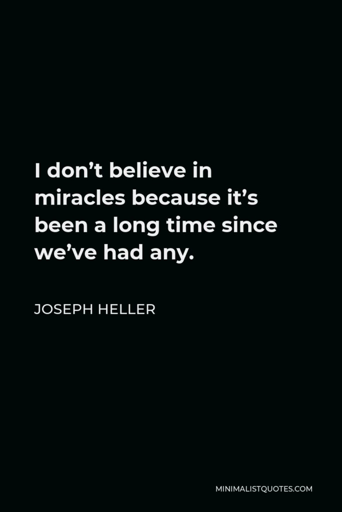 Joseph Heller Quote - I don't believe in miracles because it's been a long time since we've had any.