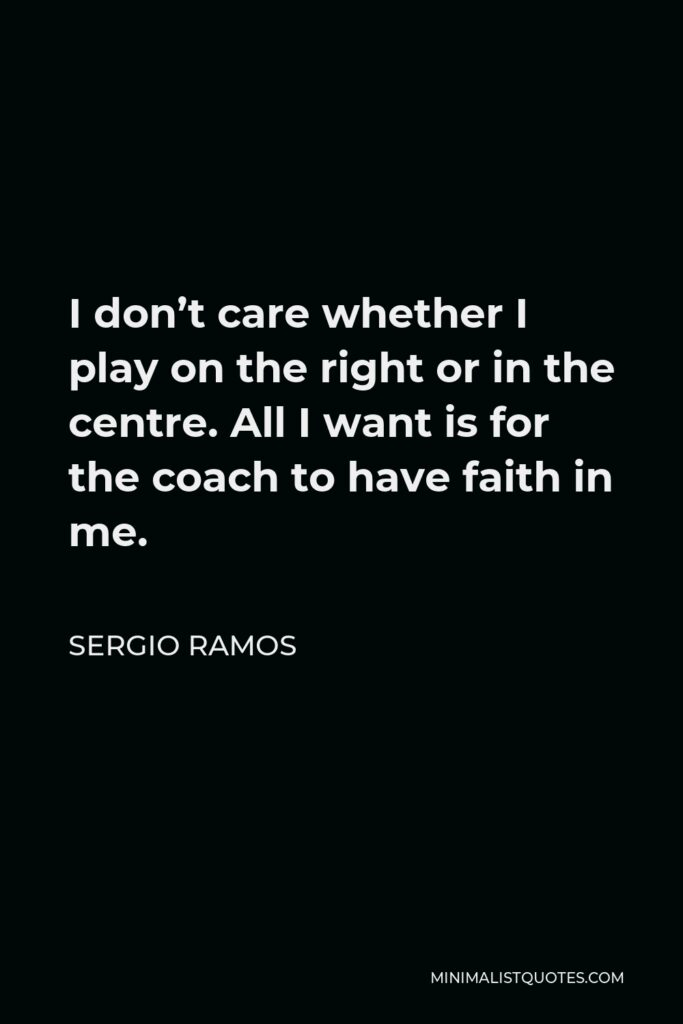 Sergio Ramos Quote - I don't care whether I play on the right or in the centre. All I want is for the coach to have faith in me.