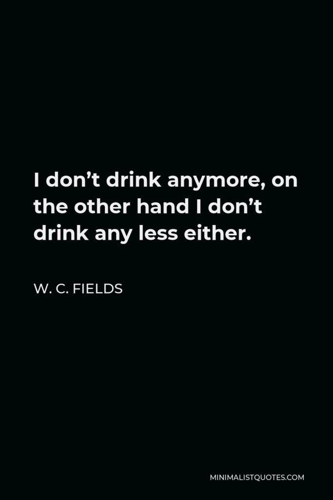 W. C. Fields Quote - I don't drink anymore, on the other hand I don't drink any less either.