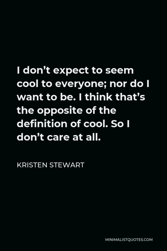 Kristen Stewart Quote - I don't expect to seem cool to everyone; nor do I want to be. I think that's the opposite of the definition of cool. So I don't care at all.