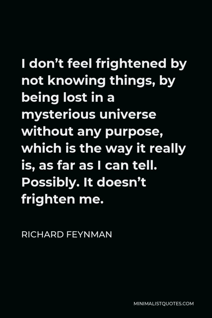 Richard Feynman Quote - I don't feel frightened by not knowing things, by being lost in a mysterious universe without any purpose, which is the way it really is, as far as I can tell. Possibly. It doesn't frighten me.