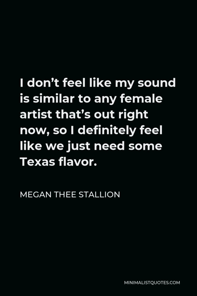 Megan Thee Stallion Quote - I don't feel like my sound is similar to any female artist that's out right now, so I definitely feel like we just need some Texas flavor.