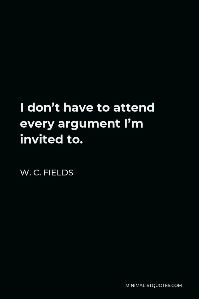 W. C. Fields Quote - I don't have to attend every argument I'm invited to.