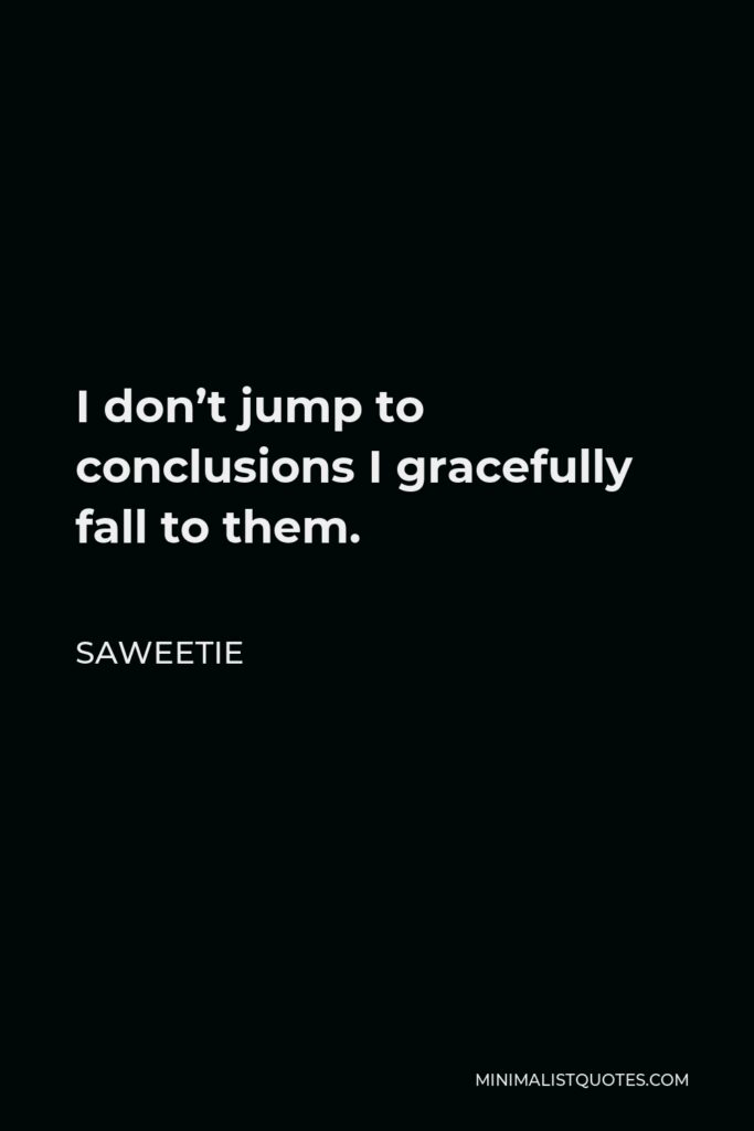 Saweetie Quote - I don't jump to conclusions I gracefully fall to them.