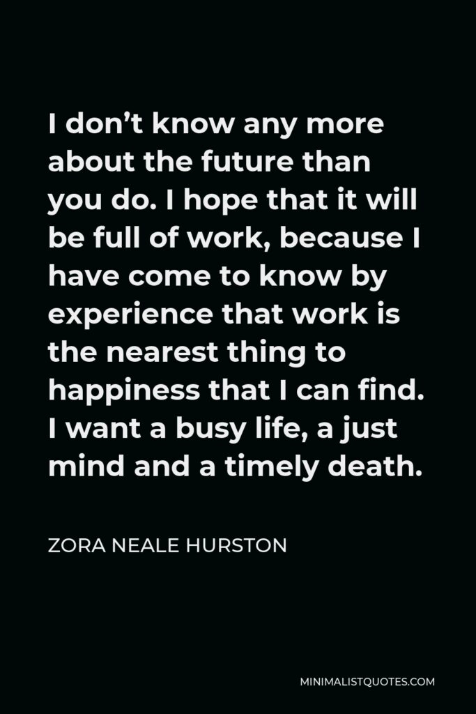 Zora Neale Hurston Quote - I don't know any more about the future than you do. I hope that it will be full of work, because I have come to know by experience that work is the nearest thing to happiness that I can find. I want a busy life, a just mind and a timely death.