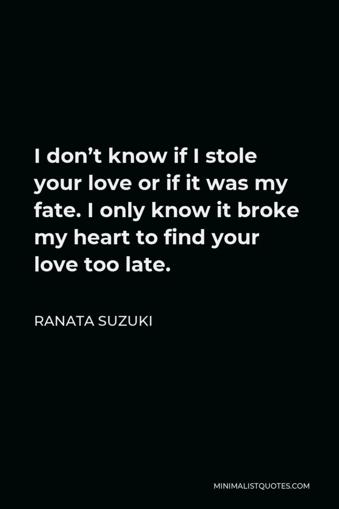 Ranata Suzuki Quote - I don't know if I stole your love or if it was my fate. I only know it broke my heart to find your love too late.