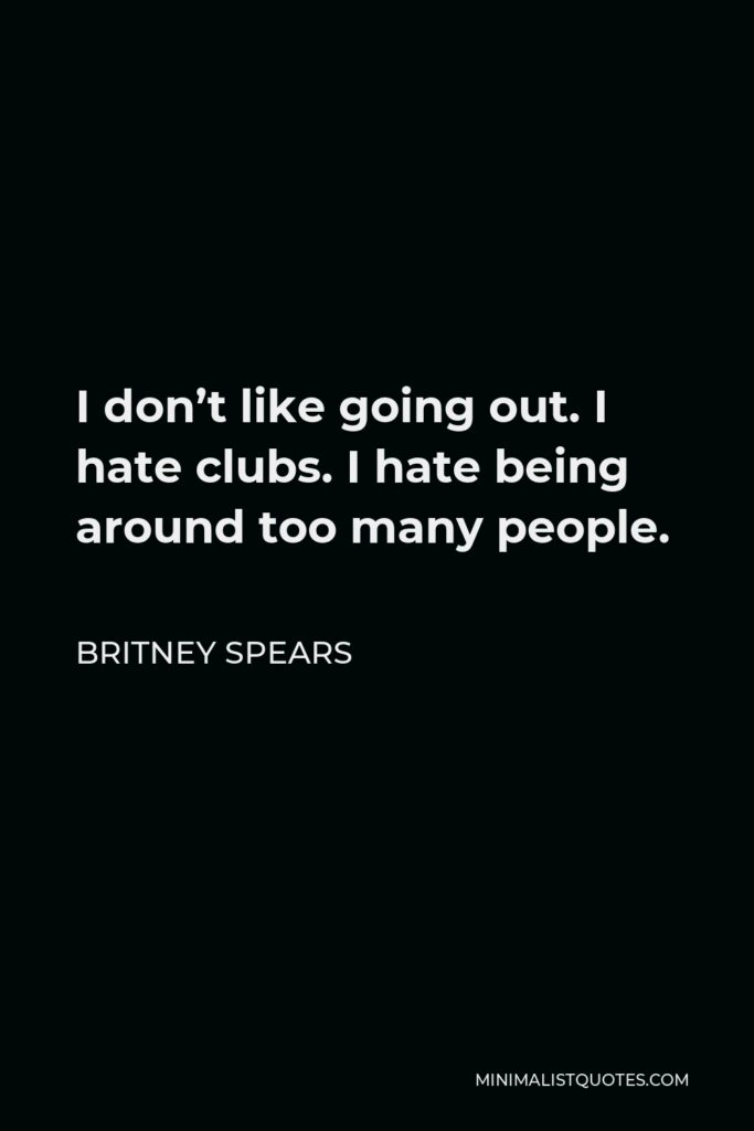 Britney Spears Quote - I don't like going out. I hate clubs. I hate being around too many people.