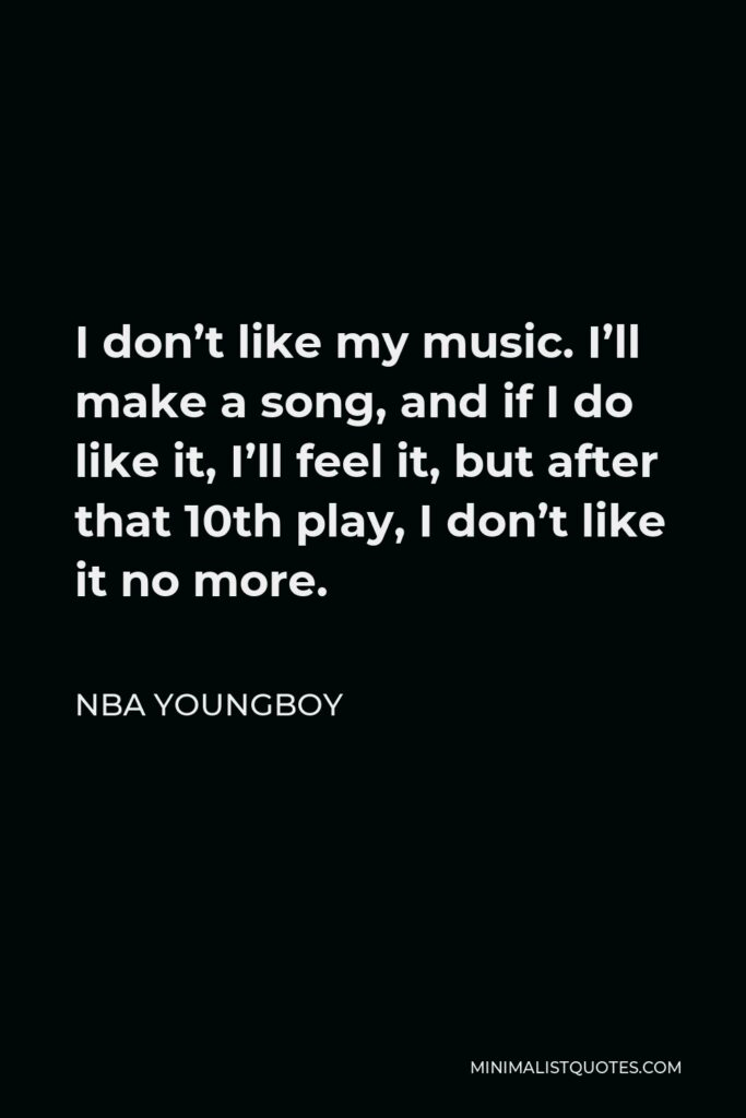 NBA Youngboy Quote - I don't like my music. I'll make a song, and if I do like it, I'll feel it, but after that 10th play, I don't like it no more.