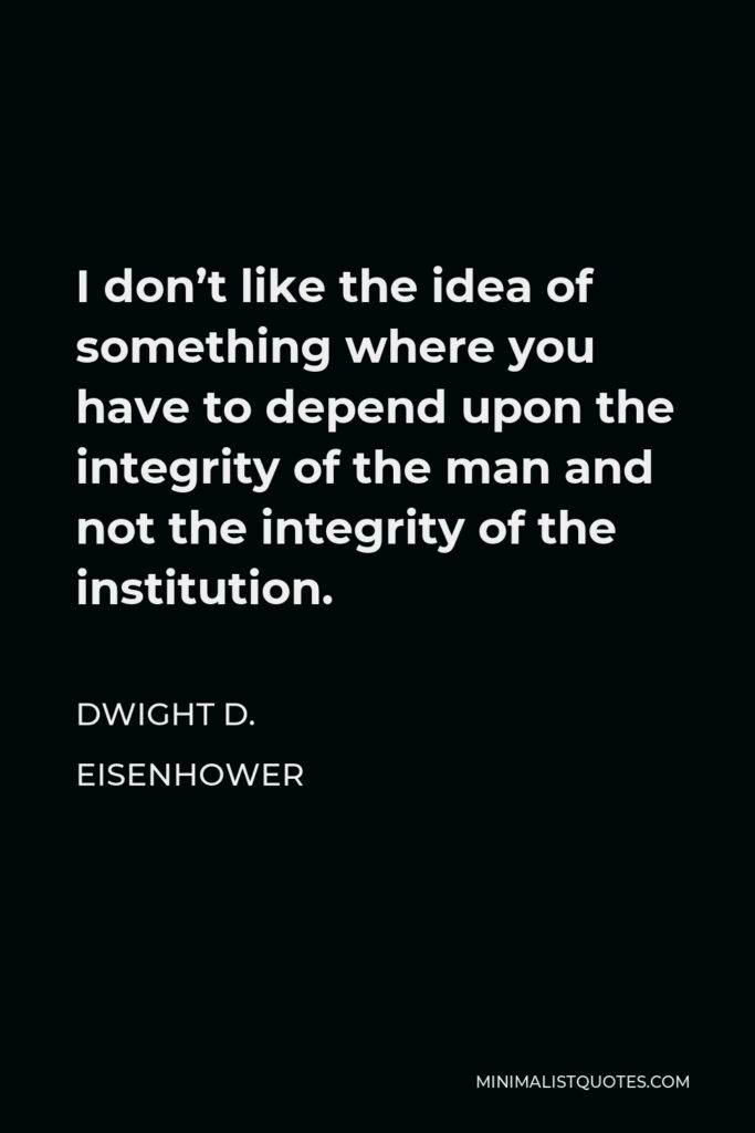 Dwight D. Eisenhower Quote - I don't like the idea of something where you have to depend upon the integrity of the man and not the integrity of the institution.