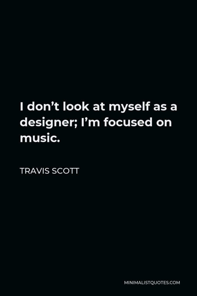 Travis Scott Quote - I don't look at myself as a designer; I'm focused on music.