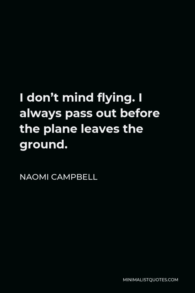 Naomi Campbell Quote - I don't mind flying. I always pass out before the plane leaves the ground.