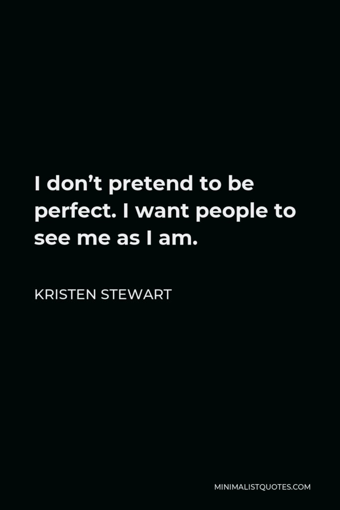Kristen Stewart Quote - I don't pretend to be perfect. I want people to see me as I am.
