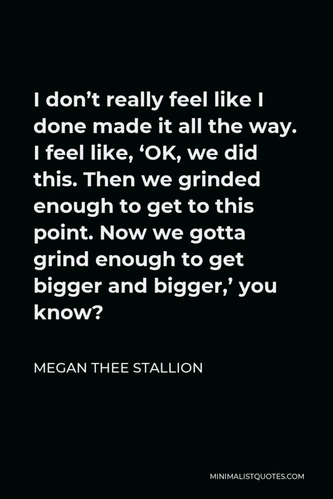 Megan Thee Stallion Quote - I don't really feel like I done made it all the way. I feel like, 'OK, we did this. Then we grinded enough to get to this point. Now we gotta grind enough to get bigger and bigger,' you know?