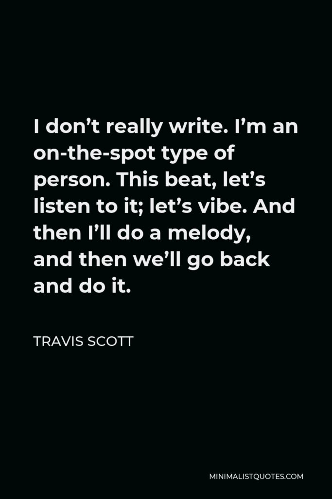 Travis Scott Quote - I don't really write. I'm an on-the-spot type of person. This beat, let's listen to it; let's vibe. And then I'll do a melody, and then we'll go back and do it.