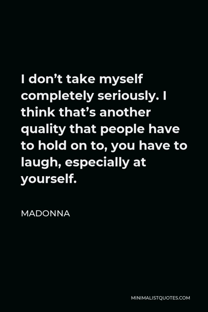 Madonna Quote - I don't take myself completely seriously. I think that's another quality that people have to hold on to, you have to laugh, especially at yourself.
