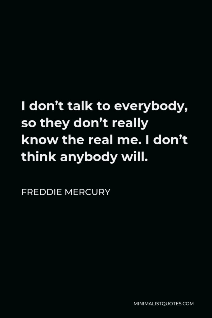 Freddie Mercury Quote - I don't talk to everybody, so they don't really know the real me. I don't think anybody will.