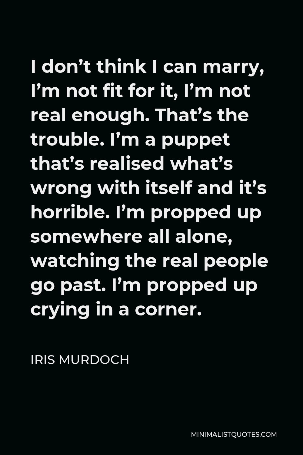 Iris Murdoch Quote - I don't think I can marry, I'm not fit for it, I'm not real enough. That's the trouble. I'm a puppet that's realised what's wrong with itself and it's horrible. I'm propped up somewhere all alone, watching the real people go past. I'm propped up crying in a corner.