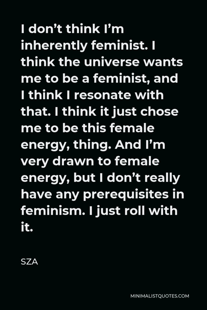 SZA Quote - I don't think I'm inherently feminist. I think the universe wants me to be a feminist, and I think I resonate with that. I think it just chose me to be this female energy, thing. And I'm very drawn to female energy, but I don't really have any prerequisites in feminism. I just roll with it.