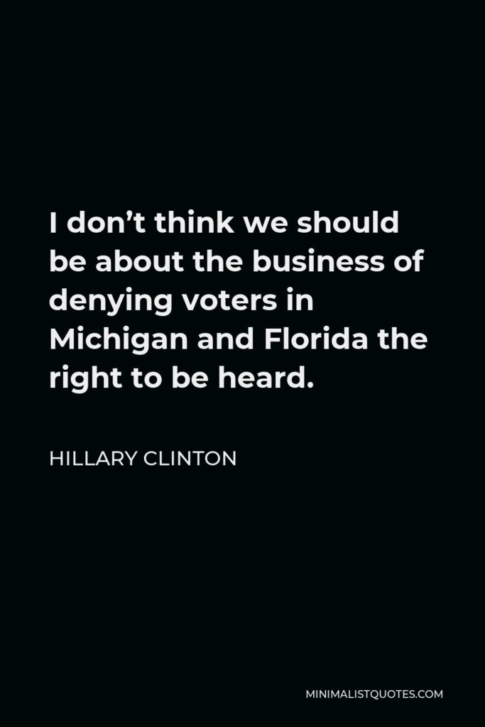 Hillary Clinton Quote - I don't think we should be about the business of denying voters in Michigan and Florida the right to be heard.