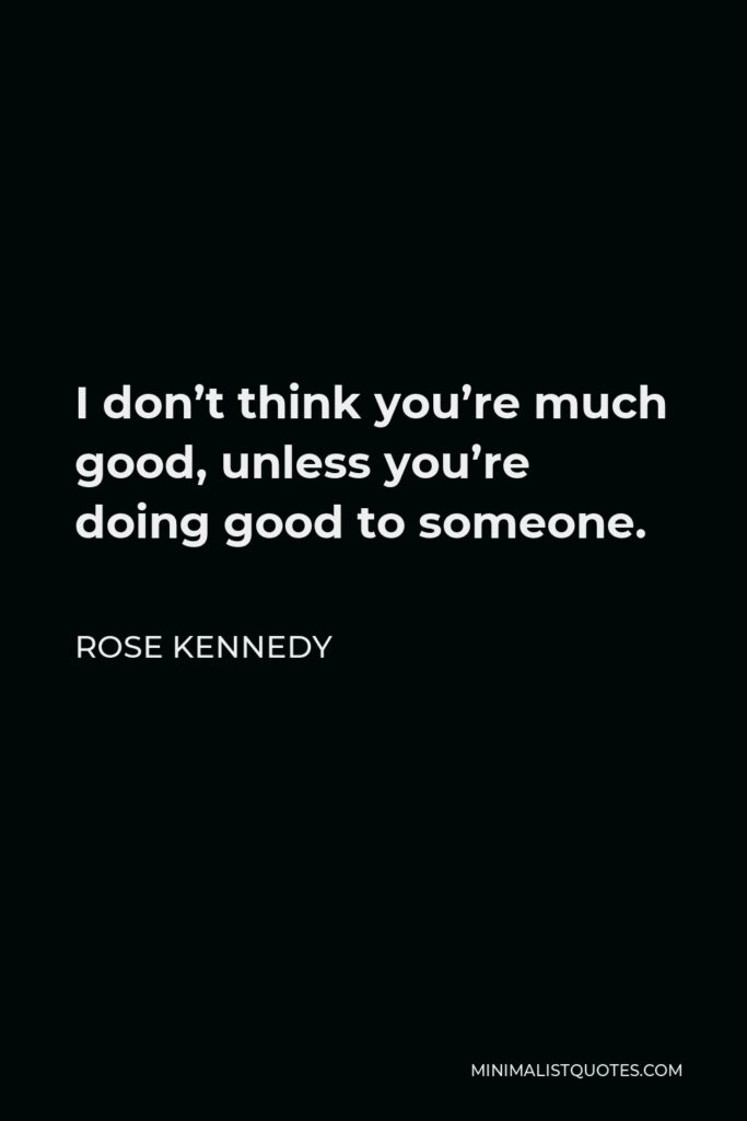 Rose Kennedy Quote - I don't think you're much good, unless you're doing good to someone.