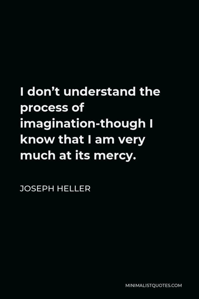 Joseph Heller Quote - I don't understand the process of imagination-though I know that I am very much at its mercy.