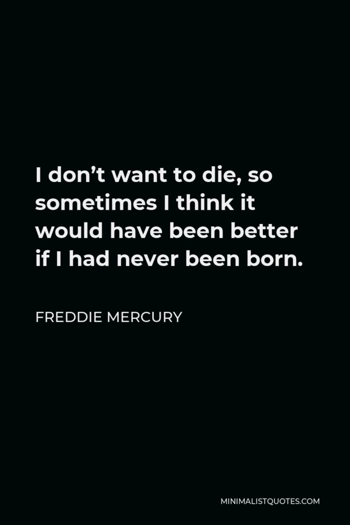 Freddie Mercury Quote - I don't want to die, so sometimes I think it would have been better if I had never been born.