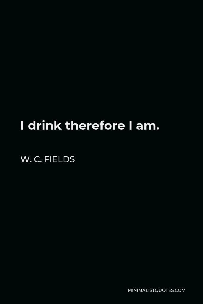 W. C. Fields Quote - I drink therefore I am.