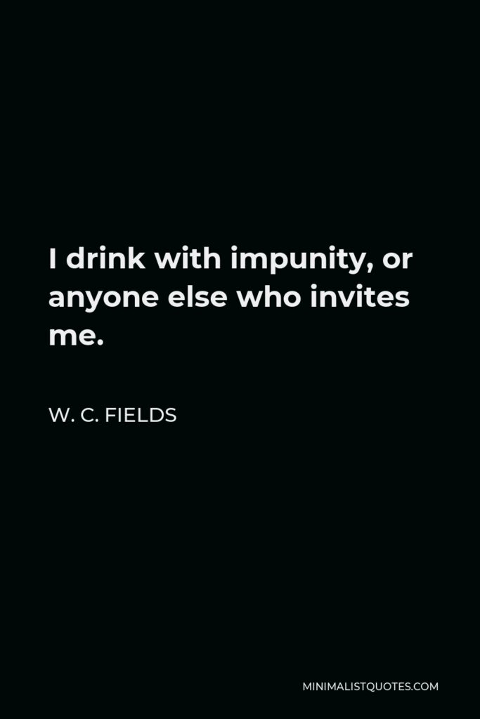 W. C. Fields Quote - I drink with impunity, or anyone else who invites me.