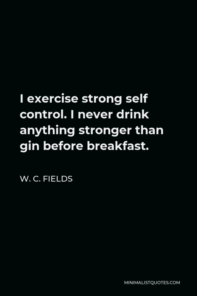 W. C. Fields Quote - I exercise strong self control. I never drink anything stronger than gin before breakfast.