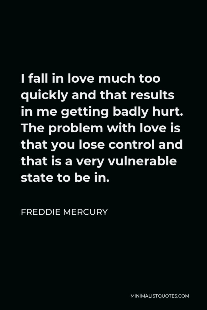 Freddie Mercury Quote - I fall in love much too quickly and that results in me getting badly hurt. The problem with love is that you lose control and that is a very vulnerable state to be in.