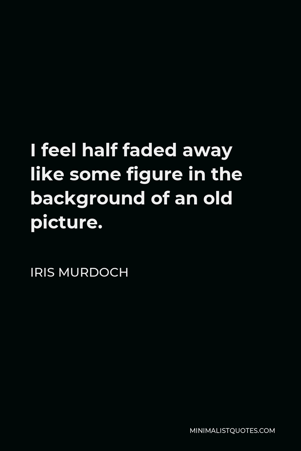 Iris Murdoch Quote - I feel half faded away like some figure in the background of an old picture.