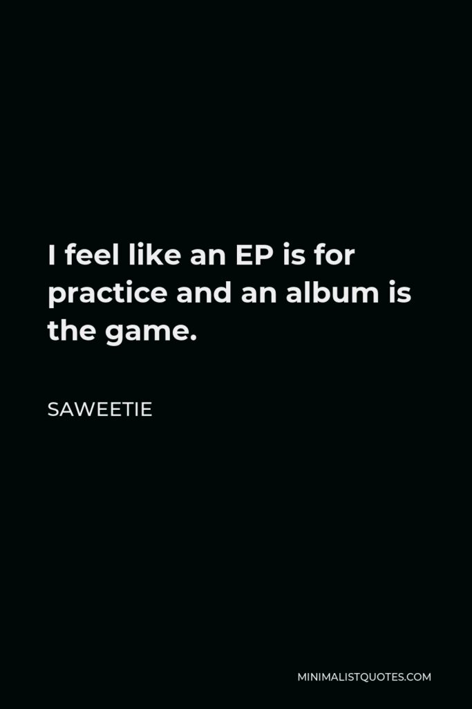 Saweetie Quote - I feel like an EP is for practice and an album is the game.