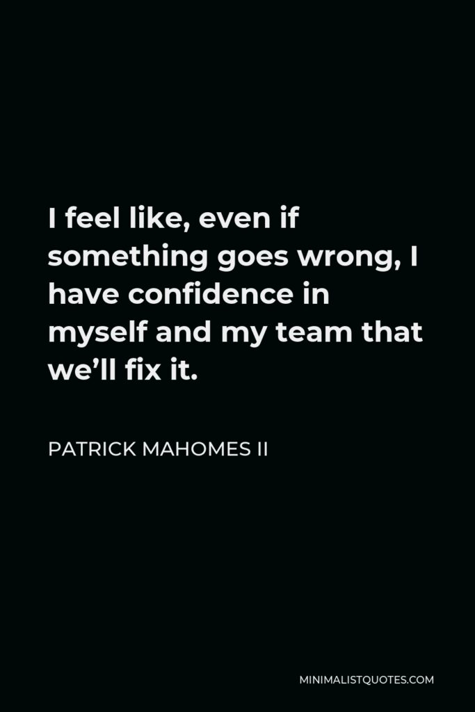 Patrick Mahomes II Quote - I feel like, even if something goes wrong, I have confidence in myself and my team that we'll fix it.
