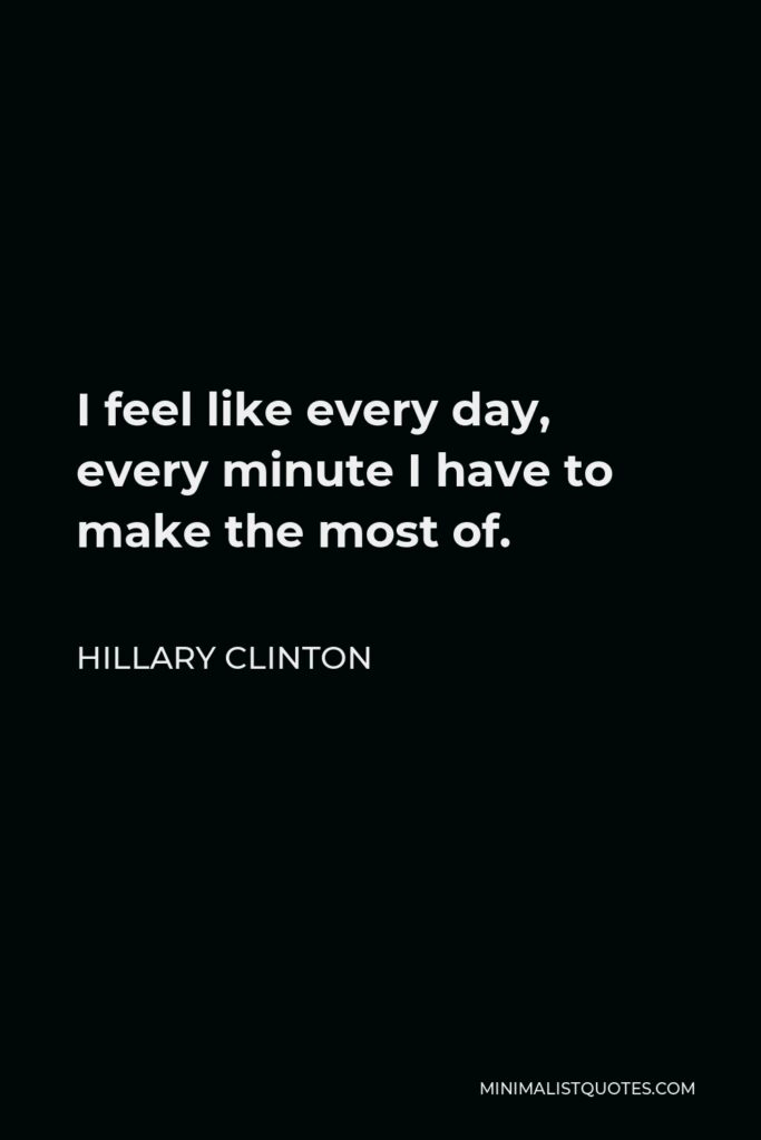 Hillary Clinton Quote - I feel like every day, every minute I have to make the most of.