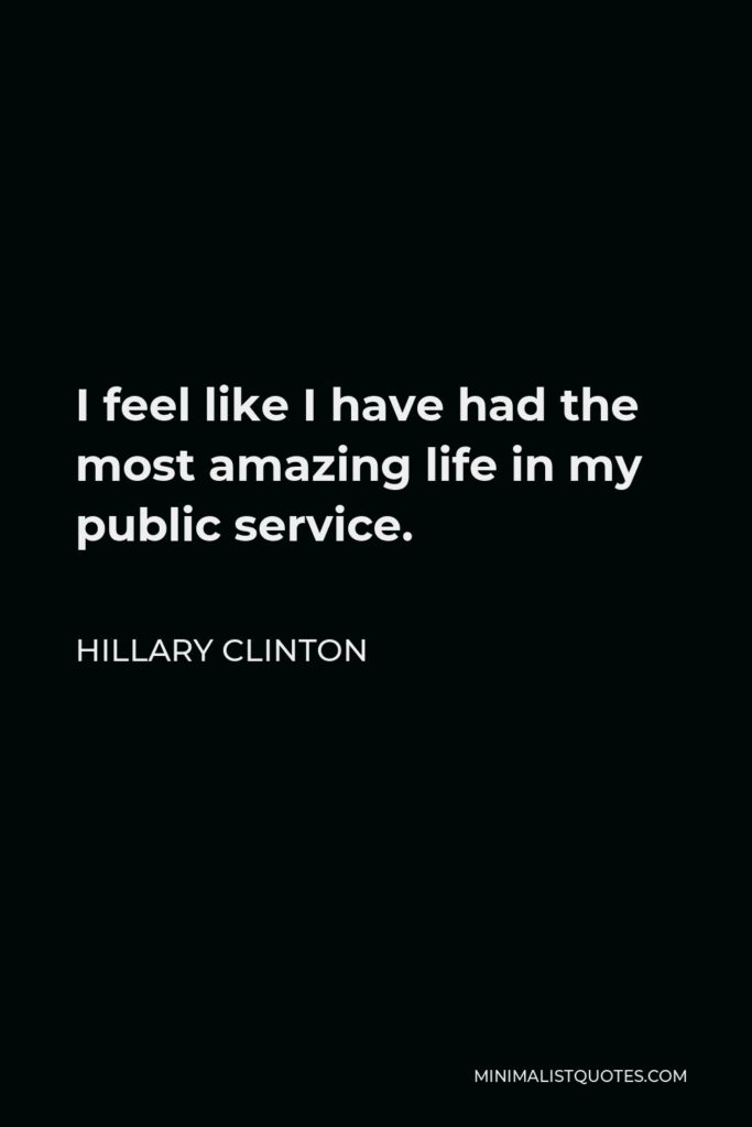 Hillary Clinton Quote - I feel like I have had the most amazing life in my public service.