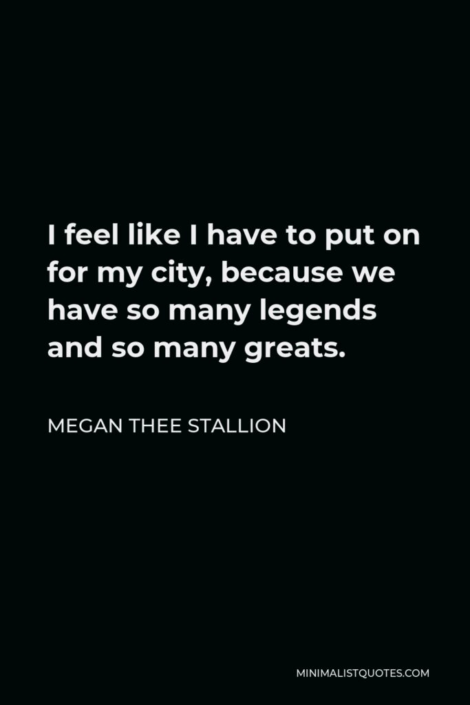Megan Thee Stallion Quote - I feel like I have to put on for my city, because we have so many legends and so many greats.