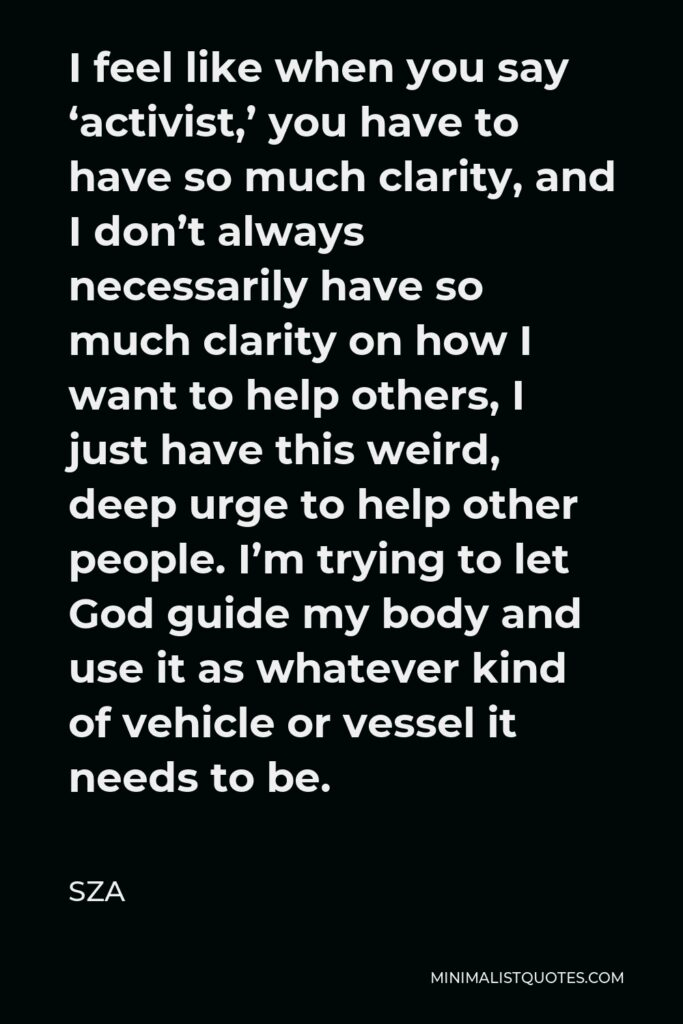 SZA Quote - I feel like when you say 'activist,' you have to have so much clarity, and I don't always necessarily have so much clarity on how I want to help others, I just have this weird, deep urge to help other people. I'm trying to let God guide my body and use it as whatever kind of vehicle or vessel it needs to be.