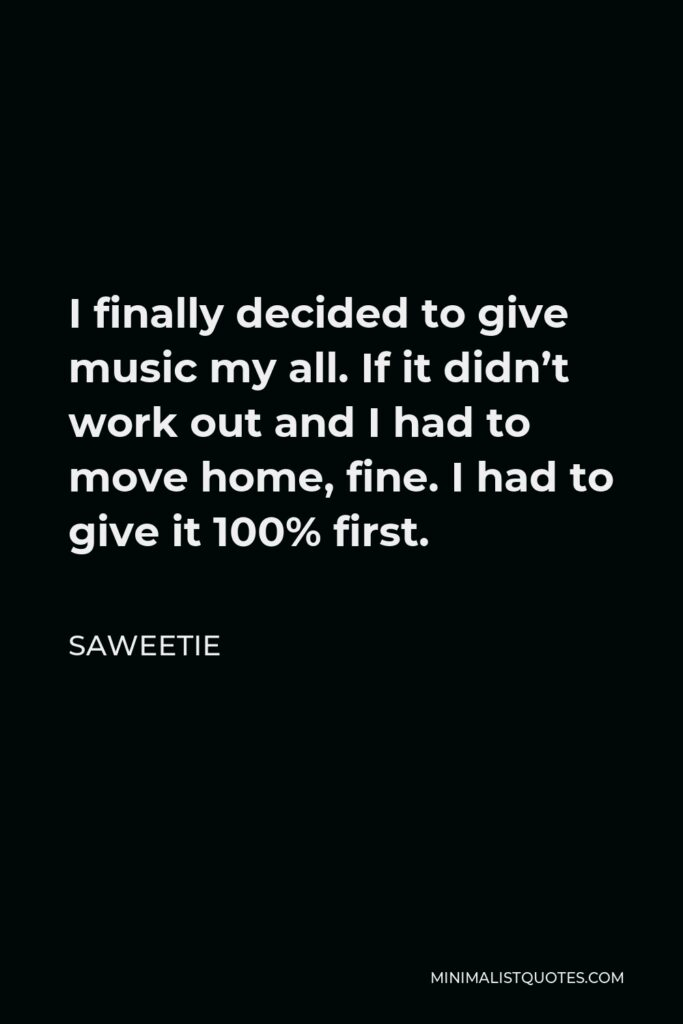 Saweetie Quote - I finally decided to give music my all. If it didn't work out and I had to move home, fine. I had to give it 100% first.
