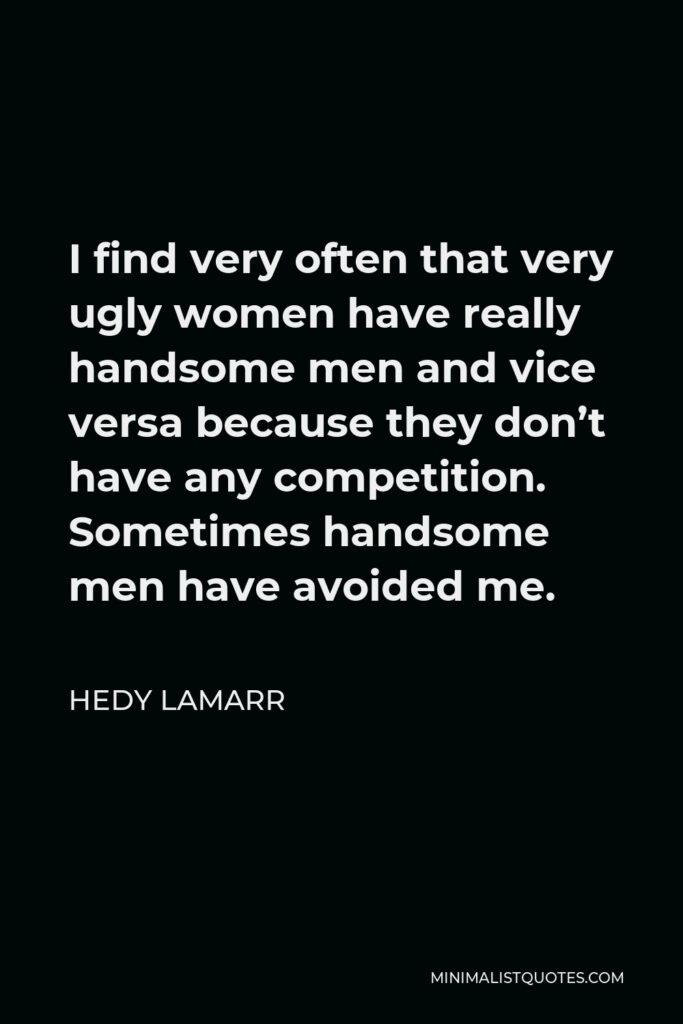 Hedy Lamarr Quote - I find very often that very ugly women have really handsome men and vice versa because they don't have any competition. Sometimes handsome men have avoided me.