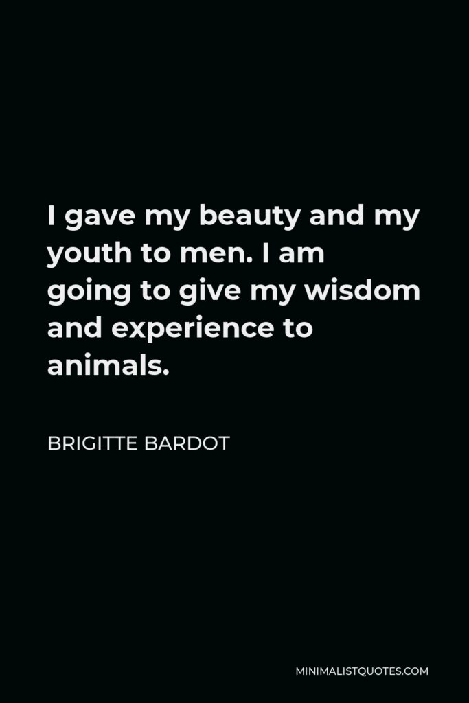 Brigitte Bardot Quote - I gave my beauty and my youth to men. I am going to give my wisdom and experience to animals.